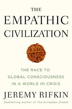 Jeremy Rifkin - The Empathic Civilization: The Race to Global Consciousness in a World in Crisis Books For Tweens, Cosmic Consciousness, Word Nerd, New Politics, Industrial Revolution, Emotional Intelligence, Empathic, Civilization, Leadership