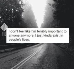 I don't feel like I'm terribly important to anyone anymore. I just kinda exist in people's lives anymore.