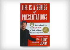 Life Is a Series of Presentations: Eight Ways to Inspire, Inform, and Influence Anyone, Anywhere, Anytime by Tony Jeary