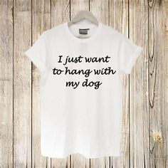I Just Want to Hang with my Dog Shirt Funny Dog Shirt Hang.