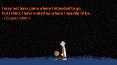 """""""I may not have gone where I intended to go, but I think I have ended up where I needed to be."""" -- Douglas Adams"""
