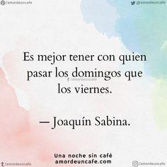 """""""Es mejor tener con quien pasar los domingos que los viernes"""". Joaquín Sabina."""