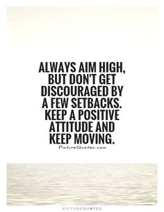 Always Aim High, But Don't Get Discouraged By A Few Setbacks. Keep ...