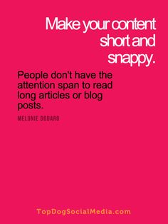 Make your content short and snappy. People don't have the attention span to read long articles or blog posts. ~Melonie Dodaro TopDogSocialMedia.com