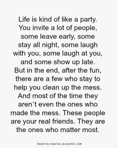 Life is .. kind of like a party. ~ You invite a lot of people, some leave early, some stay all night, some laugh with You, some laugh at You, and some show up late. .. .. But in the end, after all the fun. there are a few who stay to help You clean up the mess. And ..most of the time they aren't even the ones who made the mess. These!!! are Your real friends, they matter most
