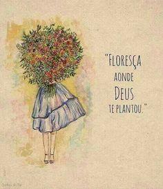 """Floresça aonde Deus te plantou. """
