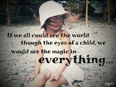 If we all could see the world through the eyes of a child, we would see the magic in everything.