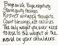 Binge On Life. Purge Negativity. Stare Guilty Feelings. Restrict Unhappy Thoughts. Count Blessings, Not Calories. The Only Weight You Ever Need To Lose Is The Weight Of The World On Your Shoulders.
