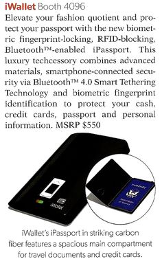 Travel Goods Showcase  Posting in magazine about iWallet & iPassport  Elevate your fashion quotient and protect your passport with the new biometric fingerprint-locking, RFID-blocking, Bluetooth enabled iPassport. This luxury techcessory combines advanced materials, smartphone-connected security via Bluetooth 4.0 Smart Tethering Technology and biometric fingerprint identification to protect your cash. credit cards, passport and personal information. MSRP $550