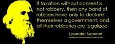 """""""If taxation without consent is not robbery, then any band of robbers have only to declare themselves a government, and all their robberies are legalized."""" -Lysander Spooner"""