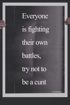 Everyone is fighting their own battles, try not to be a cunt