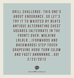 Drill CHallenge: this ones about endurance, so lets try it to WAISTED by Beats Antique alternating chest squares (alternate in the front) over: walking LRLRLR...(forwards and backwards) step touch grapevine hook turn (slow and fast) annnnnnd...GO! 2/23/2013