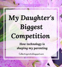 Collecting Moments: My Daughter's Biggest Competition: How Technology is Shaping my Parenting Parenting Articles, Parenting Hacks, Idea Box, Mondays, Tuesday, Competition, To My Daughter, Parents, Just For You