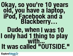 And I bet we had lots more fun than this generation will ever comprehend!