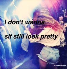 DAYA-sit still look pretty//daya  Oh I don't know what you've been told But this gal right here's gonna rule the world Yeah that's where I'm gonna be because I wanna be No I don't wanna sit still, look pretty
