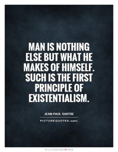 Man is nothing else but what he makes of himself. Such is the first principle of existentialism. Picture Quotes.