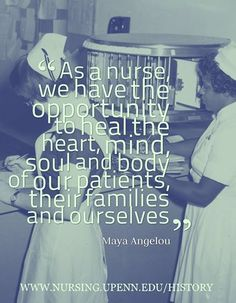 """""""As a nurse, we have the opportunity to heal the heart, mind, soul, and body of our patients, their families, and ourselves."""" - Maya Angelou"""