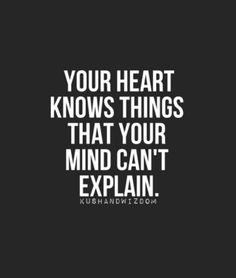 Your heart knows things that your mind can't explain. Quote