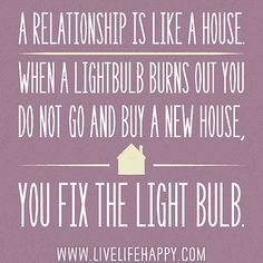 A relationship is like a house. When a lightbulb burns out you do not go and buy a new house, you fix the light bulb. by deeplifequotes, via Flickr