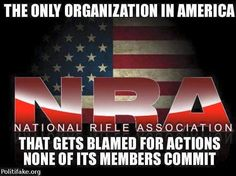 THE NRA - GETS BLAMED FOR ACTIONS NONE OF ITS MEMBERS COMMIT!