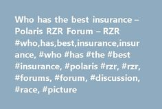 Who has the best insurance – Polaris RZR Forum – RZR #who,has,best,insurance,insurance, #who #has #the #best #insurance, #polaris #rzr, #rzr, #forums, #forum, #discussion, #race, #picture http://coupons.nef2.com/who-has-the-best-insurance-polaris-rzr-forum-rzr-whohasbestinsuranceinsurance-who-has-the-best-insurance-polaris-rzr-rzr-forums-forum-discussion-race-picture/  # Re: Who has the best insurance Who has the best insurance, ok so after 5 years of riding a predator, i bought a 2013 RZR S…