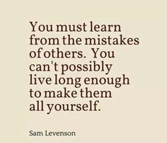 Realistically.  Learn from others mistakes.  OBSERVE, LEARN and AVOID. be smart. Don't Go Down THE Same path.