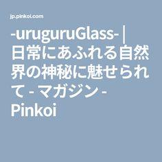 -uruguruGlass-   日常にあふれる自然界の神秘に魅せられて - マガジン - Pinkoi