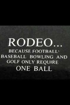 Well, I gotta admit that's why I played Football & Baseball... But I am a Rodeo fan!