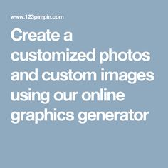 Create a customized photos and custom images using our online graphics generator
