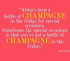 always keep a bottle of champagne in the fridge for special occasions, sometimes the special occasion is that you've got a bottle of champagne in the fridge