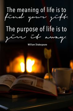 The meaning of life is to find your gift. The purpose to your life is to give it away. William Shakespeare
