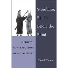 Wheatley, Edward. Stumbling Blocks Before the Blind: Medieval Constructions of a Disability. Ann Arbor: University of Michigan Press, 2010.