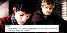 Arthur always tells Merlin to shut up but when Merlin is actually quiet, he gets worried