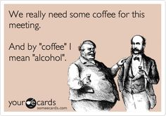 We really need some coffee for this meeting. And by 'coffee' I mean 'alcohol'.