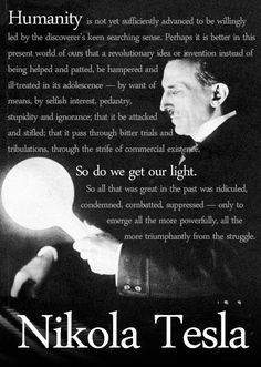 """""""It is not a dream, it is a simple feat of scientific electrical engineering, only expensive — blind, faint-hearted, doubting world! [...] http://www.tfcbooks.com/tesla/1905-01-07.htm"""
