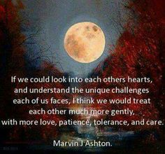 If we could look into each others hearts and understand the unique challenges each of us faces, I think we would treat each other much more gently, with more love, patience, tolerance and care. - Marvin J Ashton Lds Quotes, Great Quotes, Quotes To Live By, Awesome Quotes, Quotable Quotes, Mormon Quotes, Motivational Sayings, Yoga Sayings, Adult Quotes