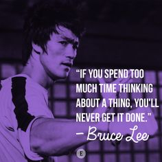 """If you spend too much time thinking about a thing, you'll never get it done."" -- Bruce Lee"