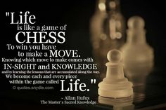 Life is like a game of chess to win you have to make a move