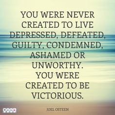 """You were never created to live depressed, defeated, guilty, condemned, ashamed or unworthy. You were created to be victorious."" Joel Osteen #Quote #Created #Victorious"
