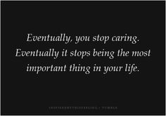 Eventually, you stop caring. Eventually it stops being the most important thing in your life.