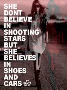 """She don't believe in shooting stars but she believes in shoes and cars"" -Kanye West"