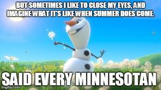 BUT SOMETIMES I LIKE TO CLOSE MY EYES, AND IMAGINE WHAT IT'S LIKE WHEN SUMMER DOES COME.  SAID EVERY MINNESOTAN | image tagged in olaf | made w/ Imgflip meme maker