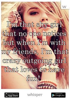 I'm that shy girl that no one notices but when I'm with my friends, I'm that crazy outgoing girl that loves to have fun! So true Cute Quotes, Funny Quotes, Qoutes, Shy Quotes, Random Quotes, Positiv Quotes, Whisper Quotes, Whisper Confessions, Shy Girls