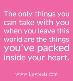 The only things you can take with you when you leave this world are the things you've packed inside your heart....Better start packing.