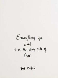 Everything you want is on the other side of fear.