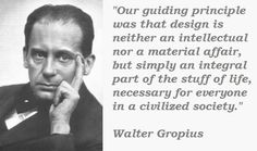 This quotation speaks to the Bauhaus's founding principles that design should be part of everyday living - there should be no limits to what can be well designed. For Gropius, he wanted to extend good design into architecture, which he believed to be the shelter to any art and therefore a critical piece.
