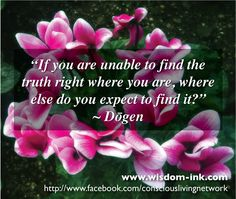 zen quote from Dogen  ~however long it takes, and it may take a lifetime to know Truth within ♥