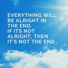 My mantra for today. Everything will be alright in the end. I love that quote!