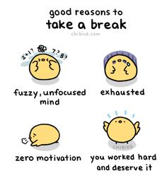 You shouldn't stop yourself from taking a break if you really need one! They can be healthy and add to your productivity. :D
