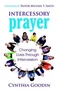 Intercessory Prayer: Changing Lives Through Intercession - by Cynthia Goodin, Foreword by Pastor Michael T. Smith